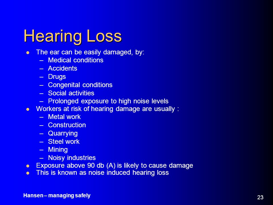 Hearing Loss The ear can be easily damaged, by: Medical conditions