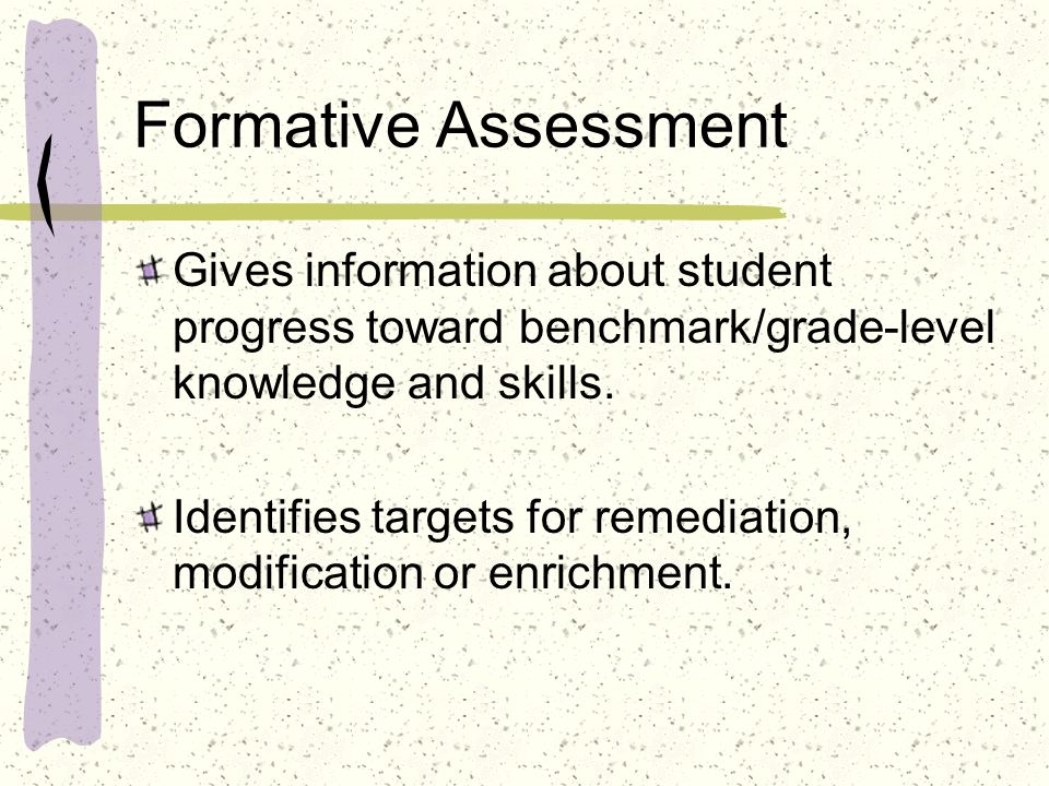 Formative Assessment Gives information about student progress toward benchmark/grade-level knowledge and skills.