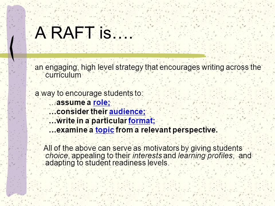 A RAFT is…. an engaging, high level strategy that encourages writing across the curriculum. a way to encourage students to: