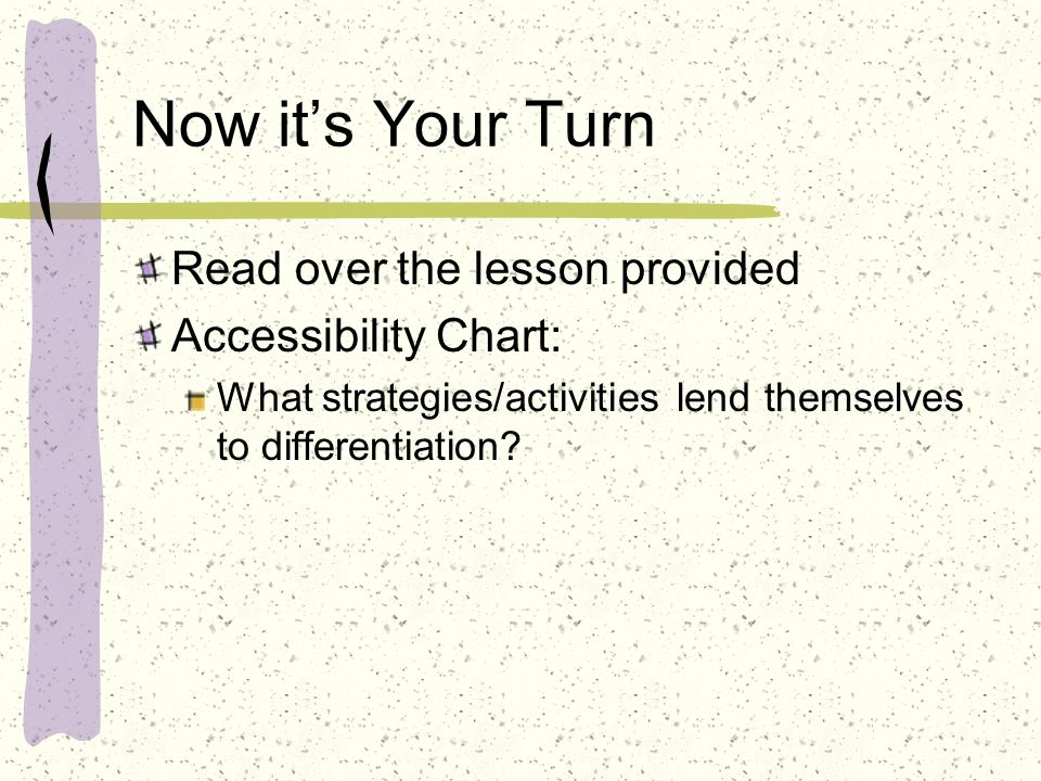 Now it's Your Turn Read over the lesson provided Accessibility Chart:
