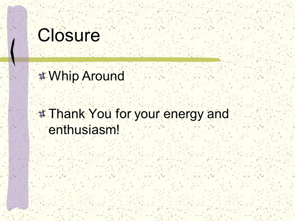Closure Whip Around Thank You for your energy and enthusiasm!