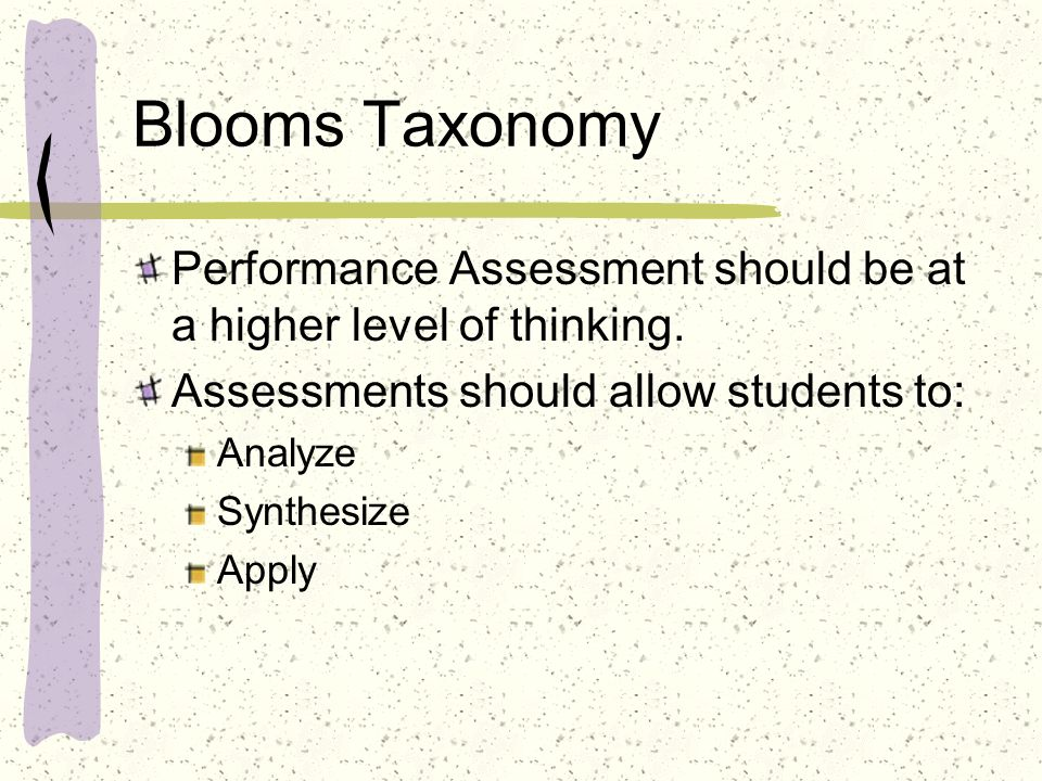 Blooms Taxonomy Performance Assessment should be at a higher level of thinking. Assessments should allow students to: