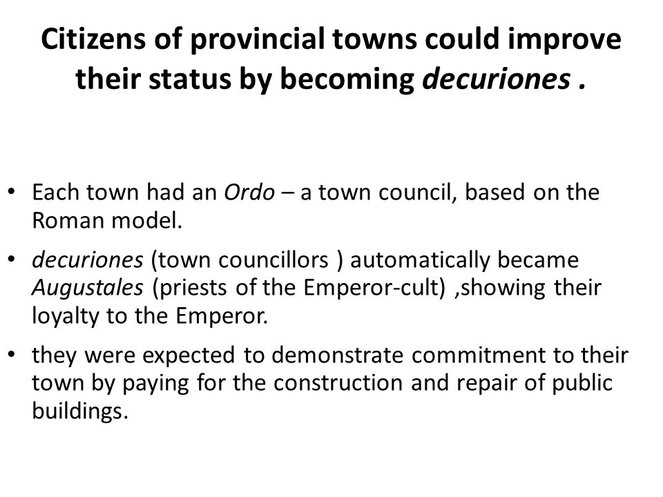Citizens of provincial towns could improve their status by becoming decuriones .