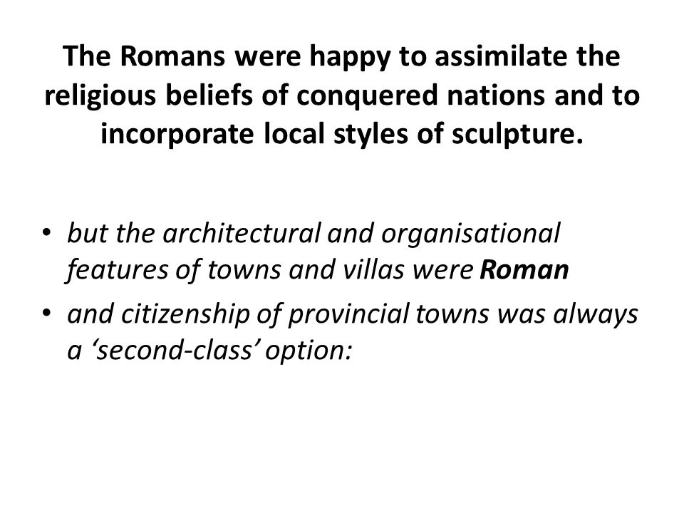 The Romans were happy to assimilate the religious beliefs of conquered nations and to incorporate local styles of sculpture.