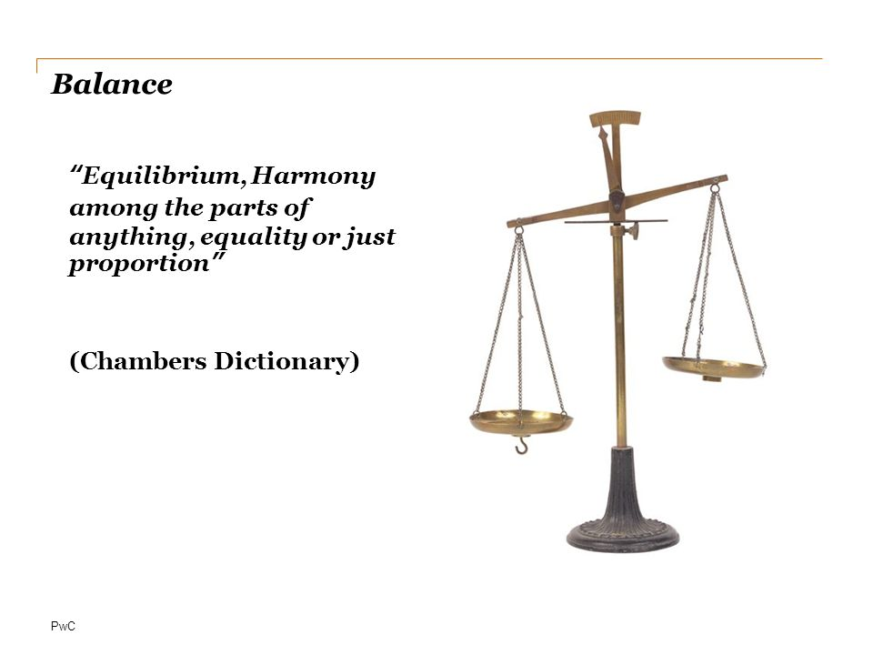 Balance Equilibrium, Harmony among the parts of anything, equality or just proportion (Chambers Dictionary)