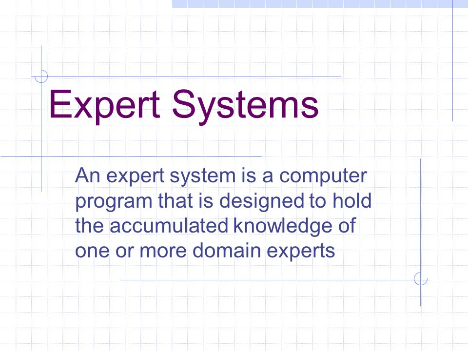 Expert Systems An expert system is a computer program that is designed to hold the accumulated knowledge of one or more domain experts.