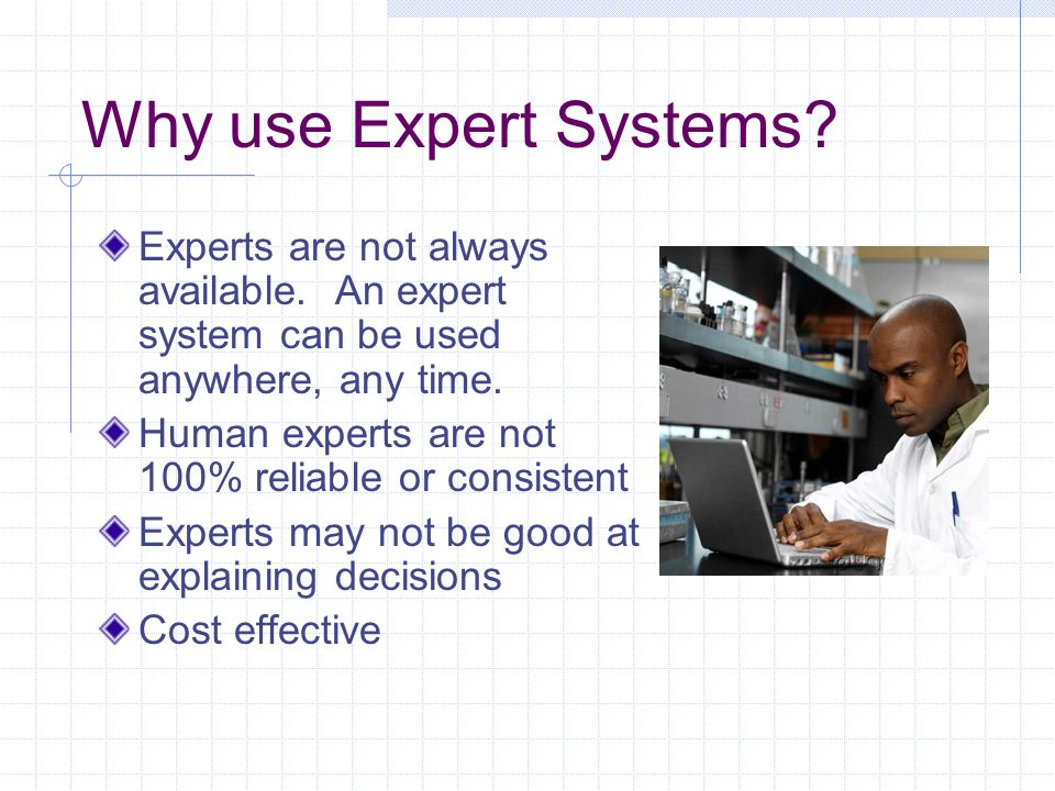 Why use Expert Systems Experts are not always available. An expert system can be used anywhere, any time.