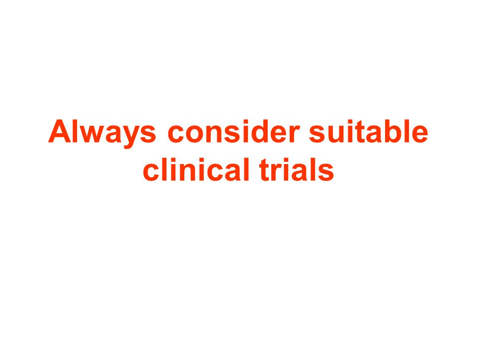 Always consider suitable clinical trials