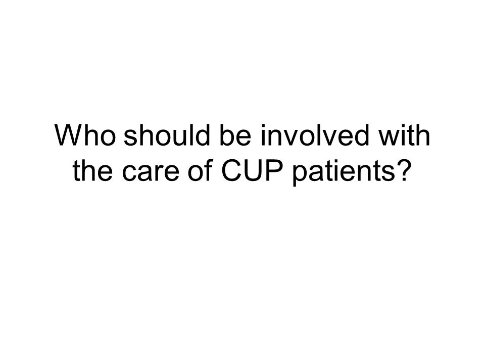 Who should be involved with the care of CUP patients