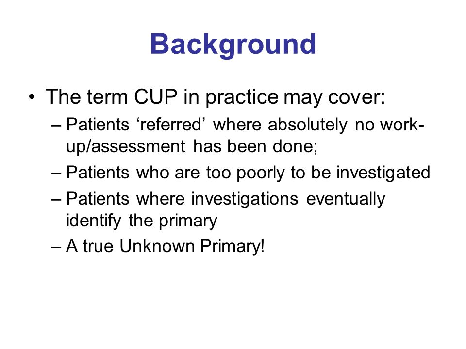 Background The term CUP in practice may cover: