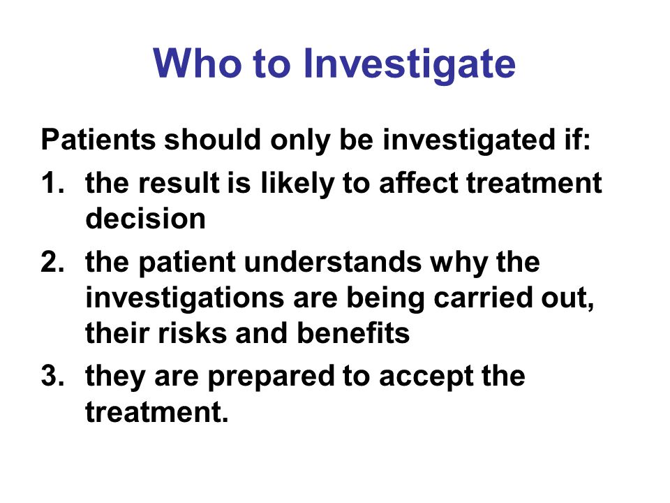 Who to Investigate Patients should only be investigated if:
