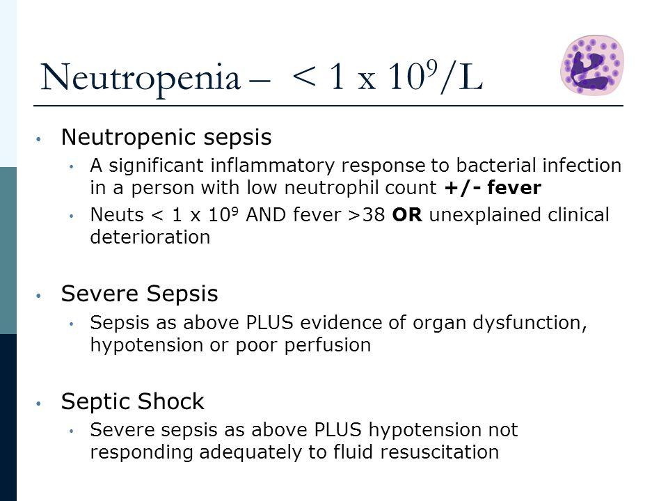 Neutropenia – < 1 x 109/L Neutropenic sepsis Severe Sepsis