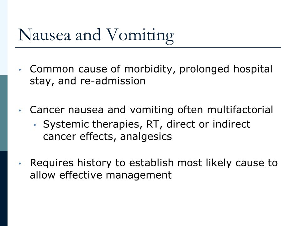 Nausea and Vomiting Common cause of morbidity, prolonged hospital stay, and re-admission. Cancer nausea and vomiting often multifactorial.