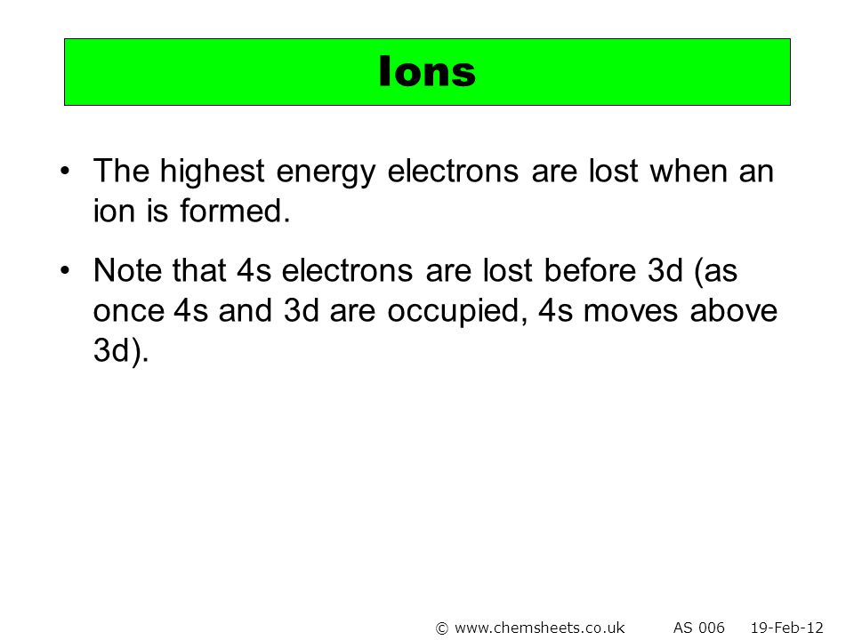 Ions The highest energy electrons are lost when an ion is formed.