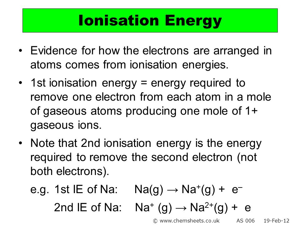 Ionisation Energy Evidence for how the electrons are arranged in atoms comes from ionisation energies.