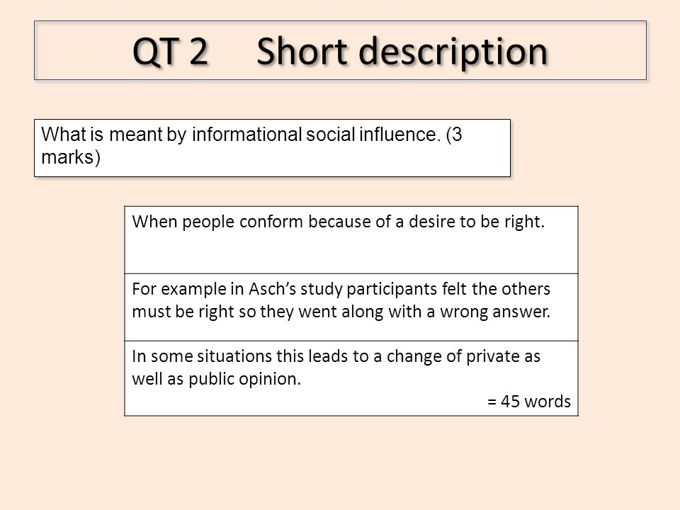 QT 2 Short description What is meant by informational social influence. (3 marks) When people conform because of a desire to be right.