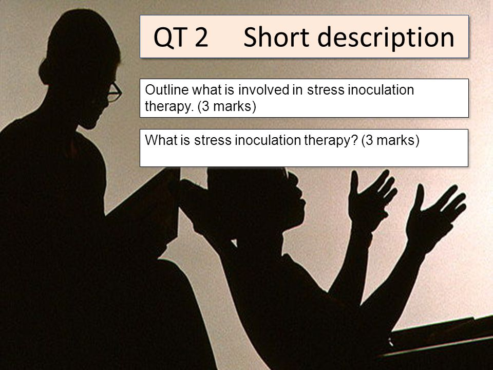 QT 2 Short description Outline what is involved in stress inoculation therapy.