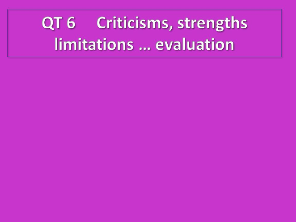 QT 6 Criticisms, strengths limitations … evaluation