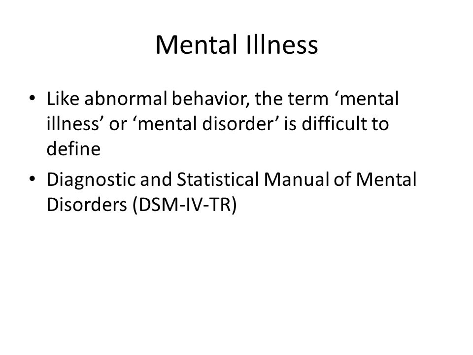 Mental Illness Like abnormal behavior, the term 'mental illness' or 'mental disorder' is difficult to define.