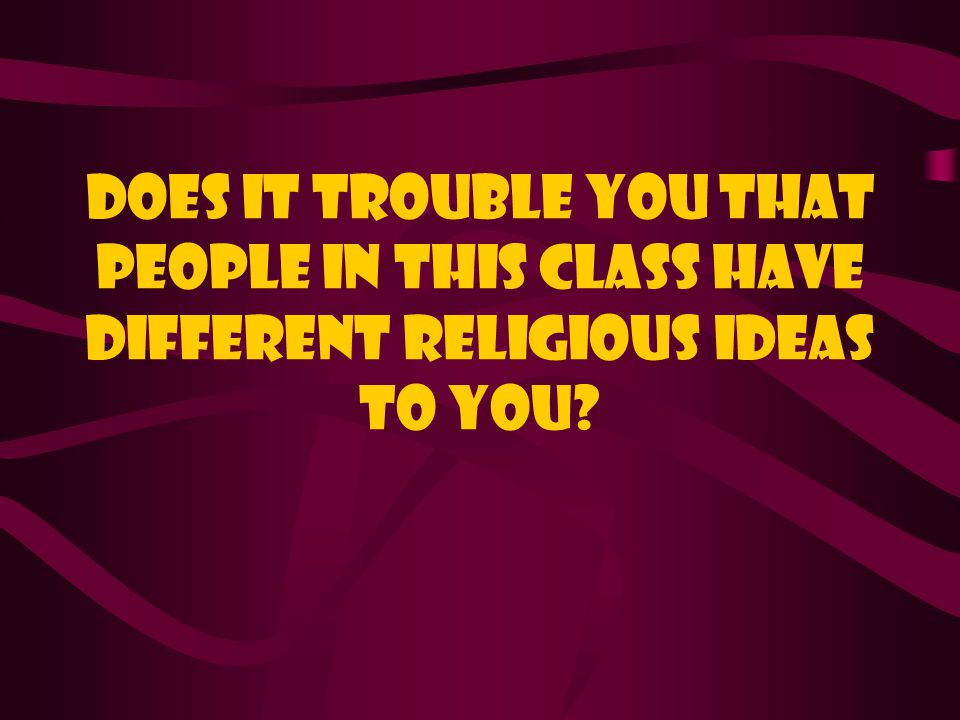 Does it trouble you that people in this class have different religious ideas to you