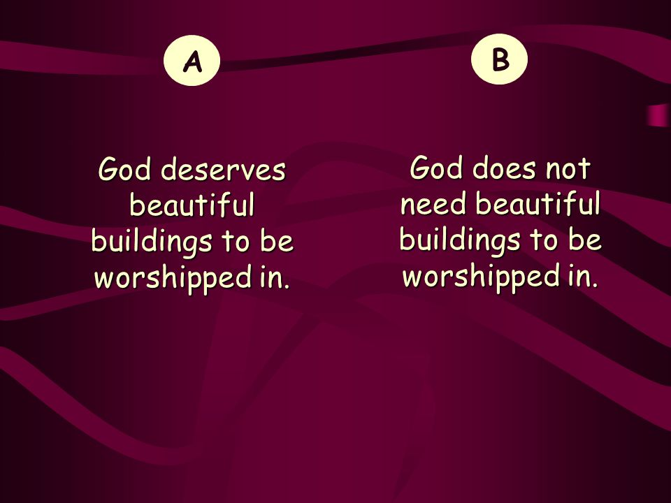 God deserves beautiful buildings to be worshipped in. B