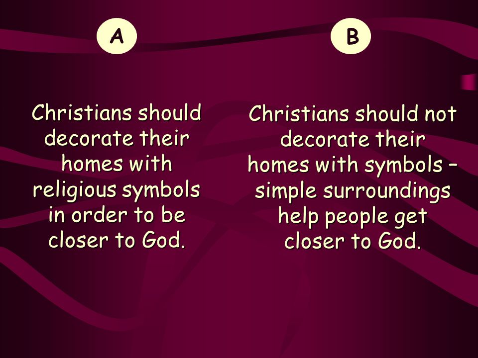 A Christians should decorate their homes with religious symbols in order to be closer to God. B.
