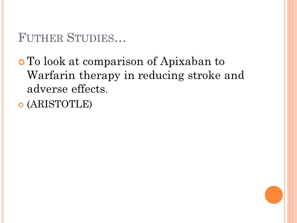 Futher Studies… To look at comparison of Apixaban to Warfarin therapy in reducing stroke and adverse effects.