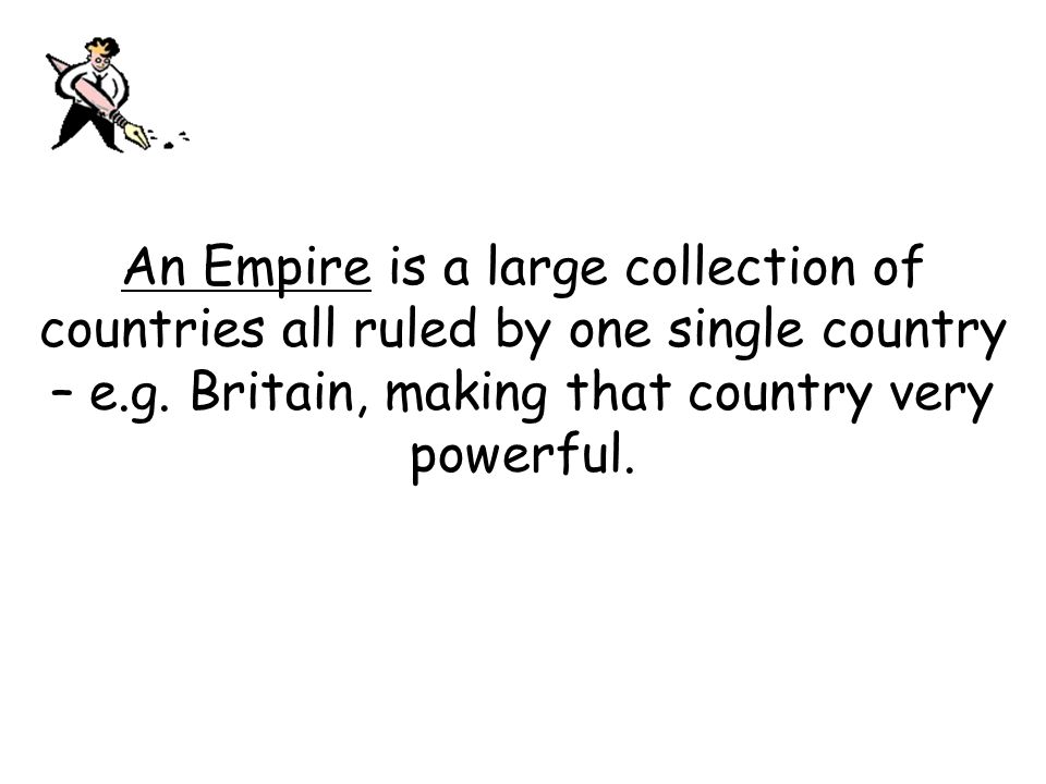 An Empire is a large collection of countries all ruled by one single country – e.g.