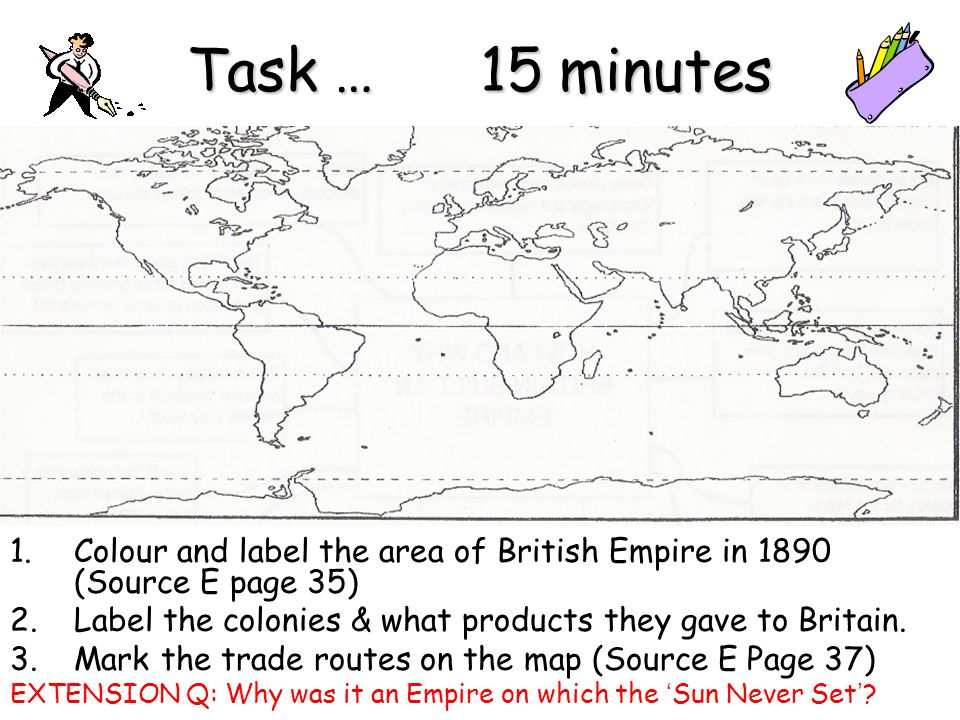 Task … 15 minutes Colour and label the area of British Empire in 1890 (Source E page 35)