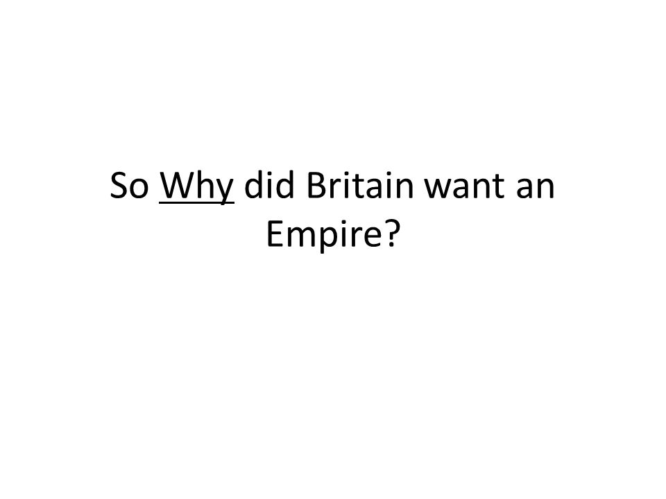 So Why did Britain want an Empire