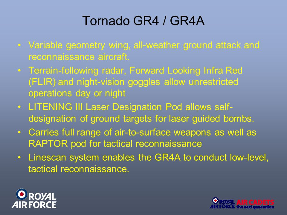 Tornado GR4 / GR4A Variable geometry wing, all-weather ground attack and reconnaissance aircraft.