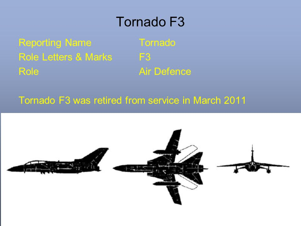 Tornado F3 Reporting Name Tornado Role Letters & Marks F3 Role Air Defence Tornado F3 was retired from service in March 2011