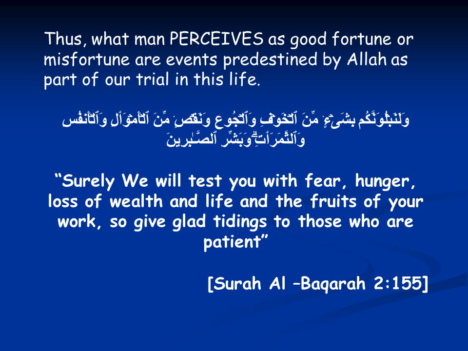Thus, what man PERCEIVES as good fortune or misfortune are events predestined by Allah as part of our trial in this life.