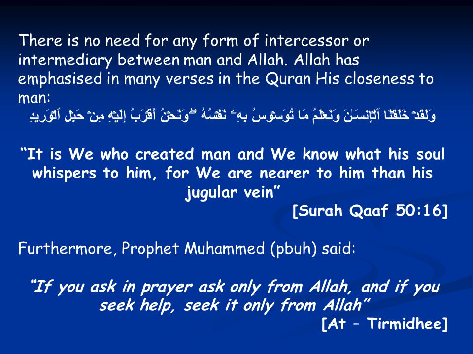 There is no need for any form of intercessor or intermediary between man and Allah. Allah has emphasised in many verses in the Quran His closeness to man:
