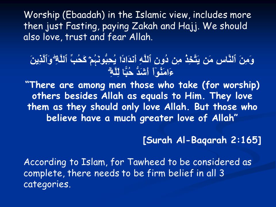 Worship (Ebaadah) in the Islamic view, includes more then just Fasting, paying Zakah and Hajj. We should also love, trust and fear Allah.