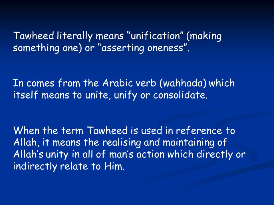 Tawheed literally means unification (making something one) or asserting oneness .