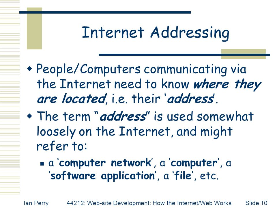 Internet Addressing People/Computers communicating via the Internet need to know where they are located, i.e. their 'address'.