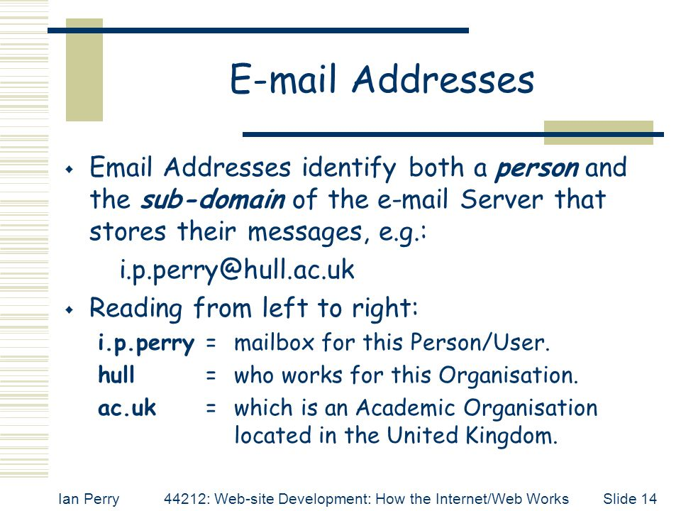 E-mail Addresses Email Addresses identify both a person and the sub-domain of the e-mail Server that stores their messages, e.g.: