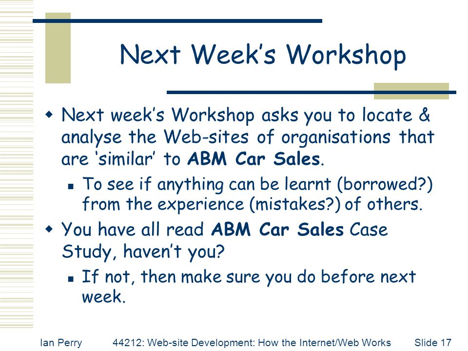 Next Week's Workshop Next week's Workshop asks you to locate & analyse the Web-sites of organisations that are 'similar' to ABM Car Sales.