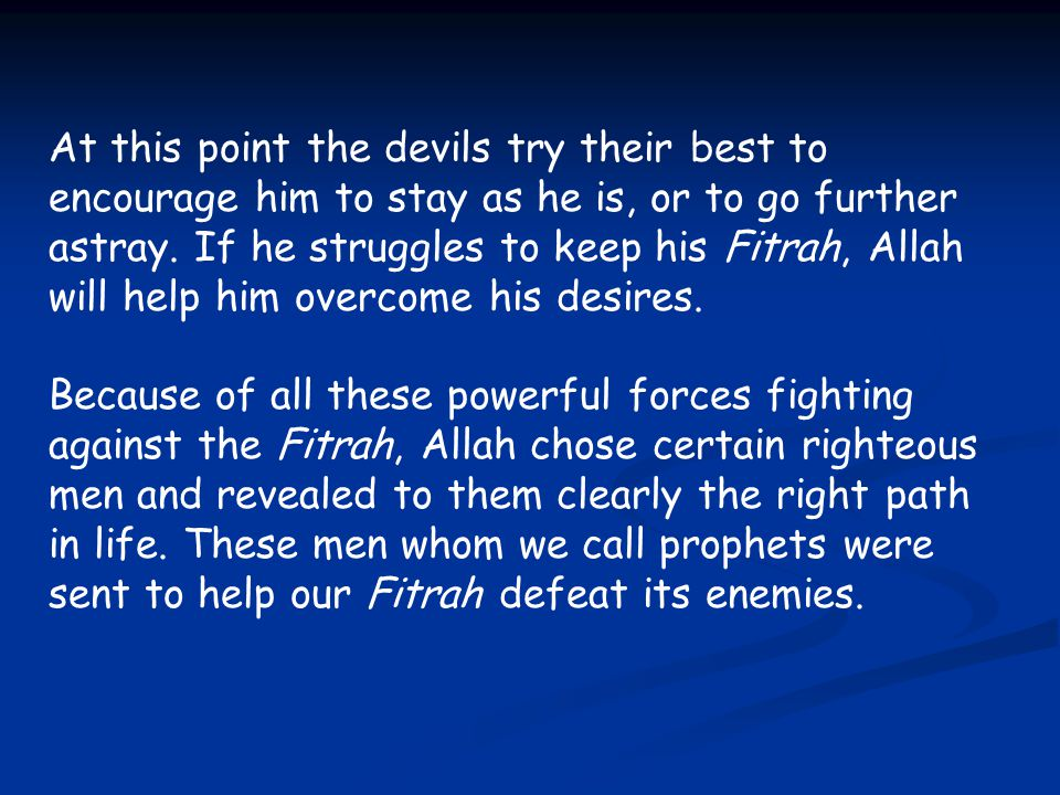 At this point the devils try their best to encourage him to stay as he is, or to go further astray. If he struggles to keep his Fitrah, Allah will help him overcome his desires.
