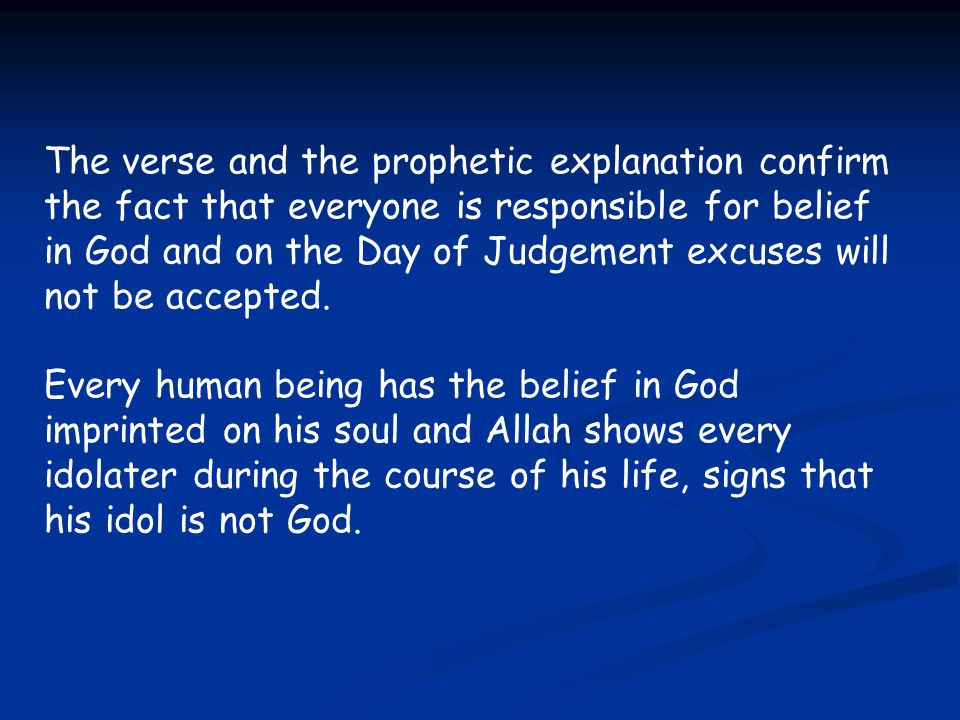 The verse and the prophetic explanation confirm the fact that everyone is responsible for belief in God and on the Day of Judgement excuses will not be accepted.