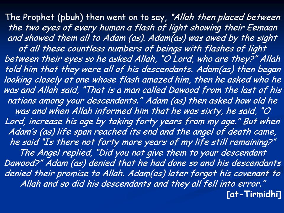 The Prophet (pbuh) then went on to say, Allah then placed between the two eyes of every human a flash of light showing their Eemaan and showed them all to Adam (as). Adam(as) was awed by the sight of all these countless numbers of beings with flashes of light between their eyes so he asked Allah, O Lord, who are they Allah told him that they were all of his descendants. Adam(as) then began looking closely at one whose flash amazed him, then he asked who he was and Allah said, That is a man called Dawood from the last of his nations among your descendants. Adam (as) then asked how old he was and when Allah informed him that he was sixty, he said, O Lord, increase his age by taking forty years from my age. But when Adam's (as) life span reached its end and the angel of death came, he said Is there not forty more years of my life still remaining The Angel replied, Did you not give them to your descendant Dawood Adam (as) denied that he had done so and his descendants denied their promise to Allah. Adam(as) later forgot his covenant to Allah and so did his descendants and they all fell into error.