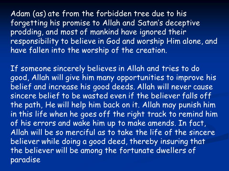 Adam (as) ate from the forbidden tree due to his forgetting his promise to Allah and Satan's deceptive prodding, and most of mankind have ignored their responsibility to believe in God and worship Him alone, and have fallen into the worship of the creation.