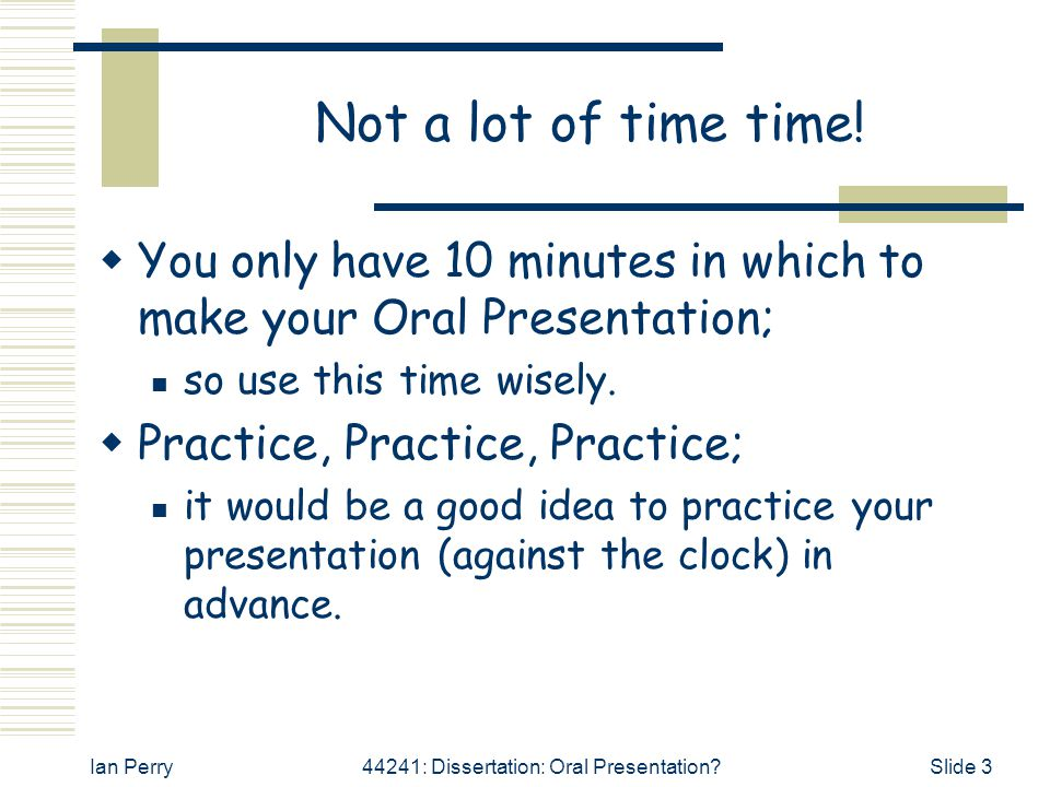 Not a lot of time time! You only have 10 minutes in which to make your Oral Presentation; so use this time wisely.