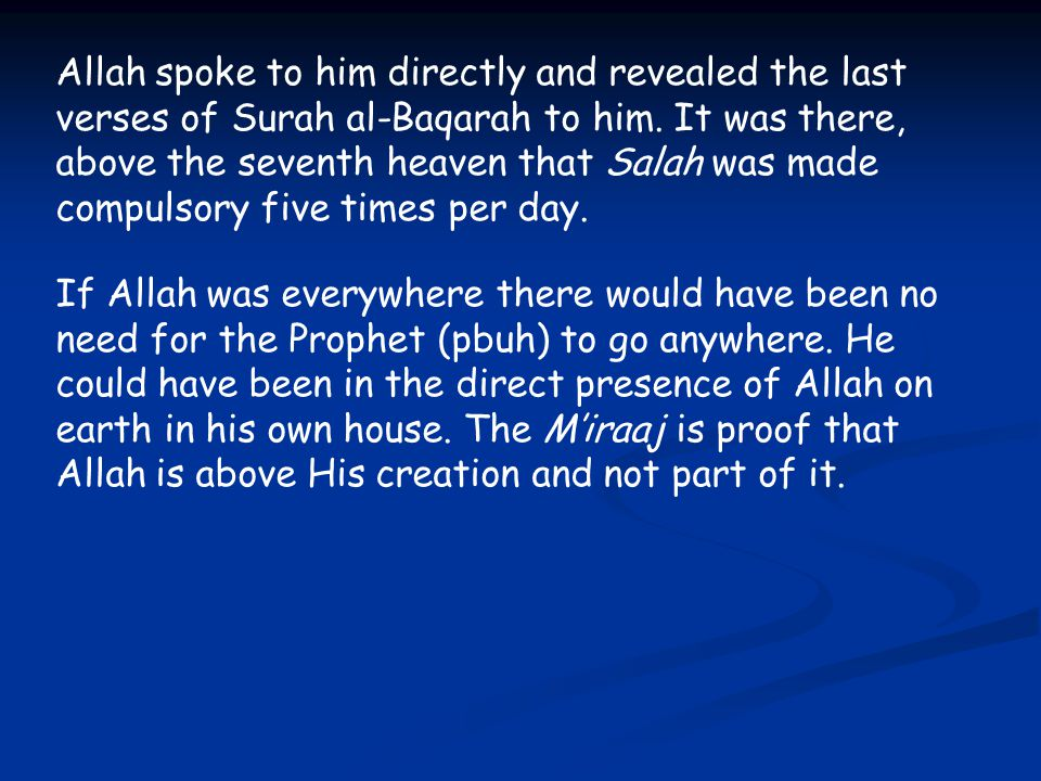 Allah spoke to him directly and revealed the last verses of Surah al-Baqarah to him. It was there, above the seventh heaven that Salah was made compulsory five times per day.