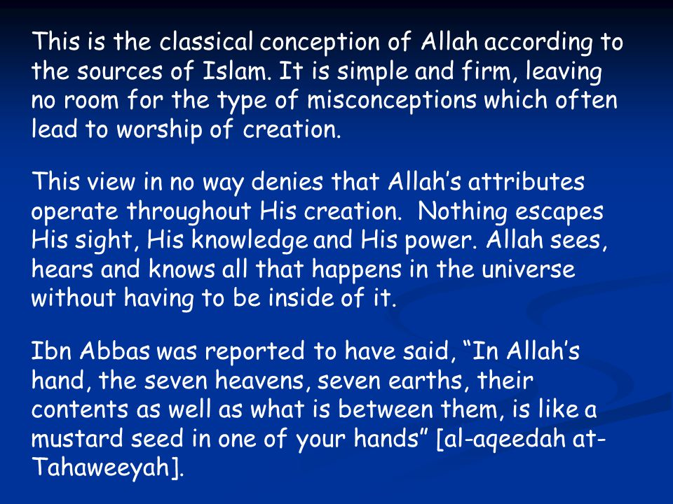 This is the classical conception of Allah according to the sources of Islam. It is simple and firm, leaving no room for the type of misconceptions which often lead to worship of creation.