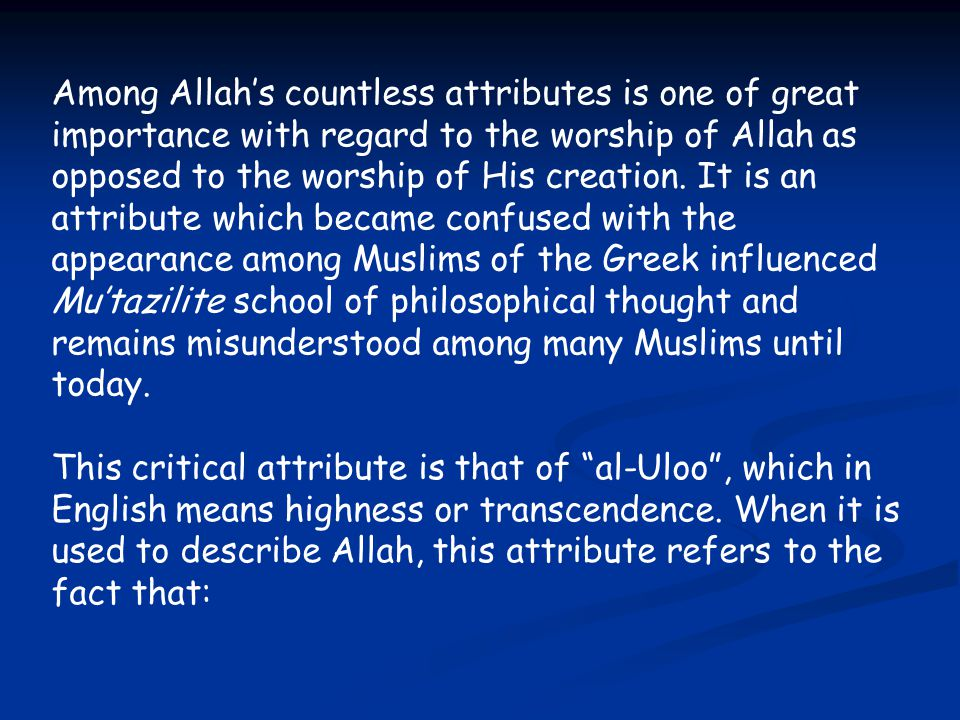 Among Allah's countless attributes is one of great importance with regard to the worship of Allah as opposed to the worship of His creation. It is an attribute which became confused with the appearance among Muslims of the Greek influenced Mu'tazilite school of philosophical thought and remains misunderstood among many Muslims until today.