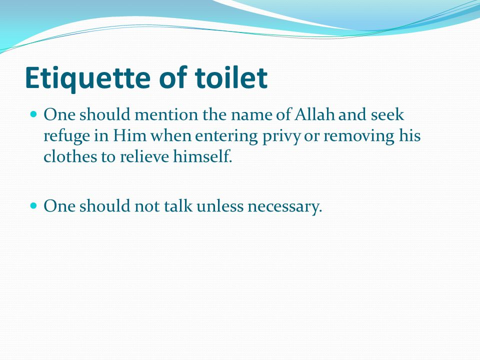 Etiquette of toilet One should mention the name of Allah and seek refuge in Him when entering privy or removing his clothes to relieve himself.
