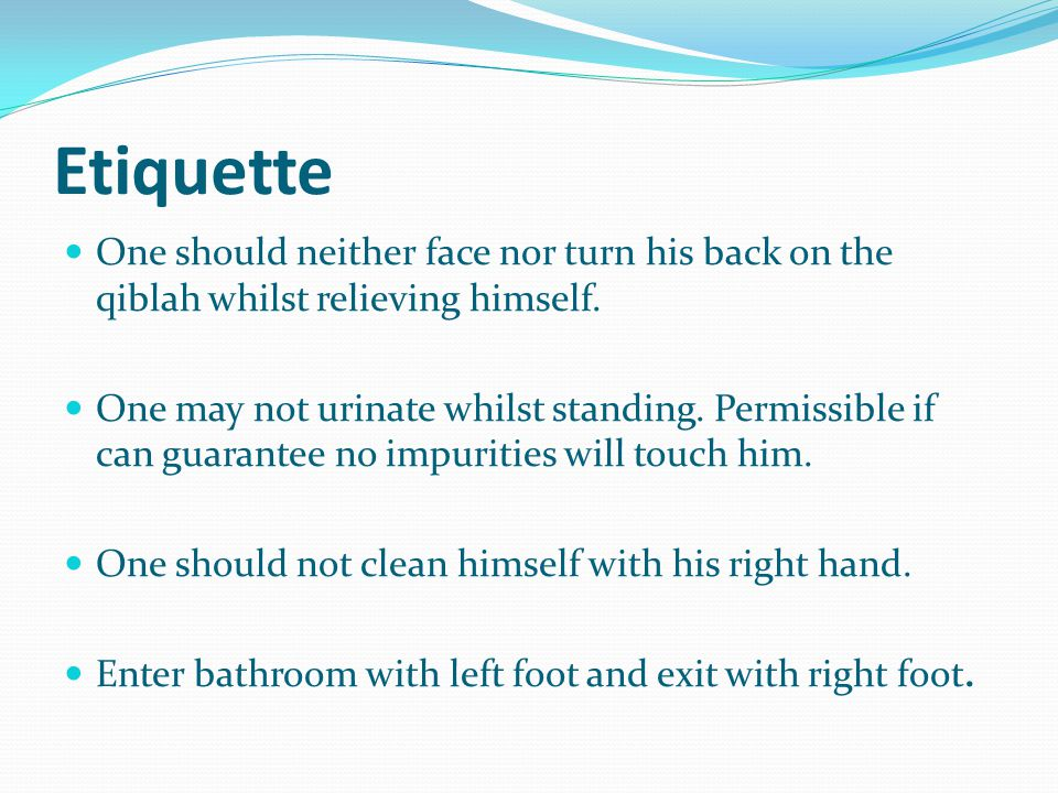 Etiquette One should neither face nor turn his back on the qiblah whilst relieving himself.