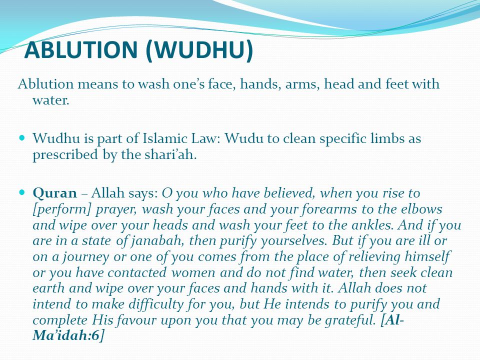 ABLUTION (WUDHU) Ablution means to wash one's face, hands, arms, head and feet with water.